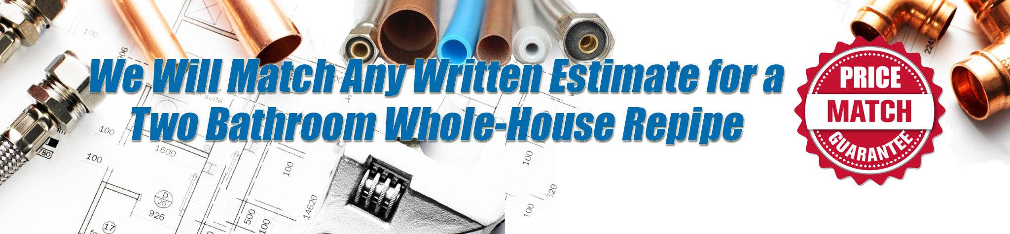 We will match any written estimate for a whole-house two bathroom Repipe